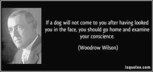 If a dog will not come to you after having looked you in the face, you ...