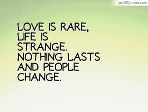 Love is rare, life is strange. Nothing lasts and people change.