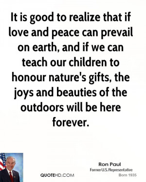 It is good to realize that if love and peace can prevail on earth, and ...