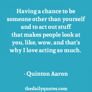 ... you, like, wow, and that's why I love acting so much. - Quinton Aaron