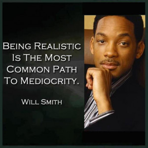 Being realistic is the most common path to mediocrity. ~Will Smith