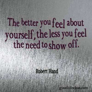 The better you feel about yourself, the less you feel the need to ...