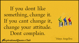 don't like something, change it. If you can't change it, change ...