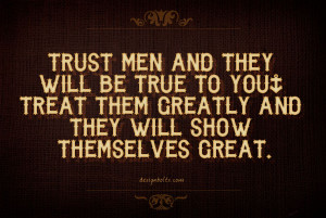 Trust men and they will be true to you; treat them greatly and they ...