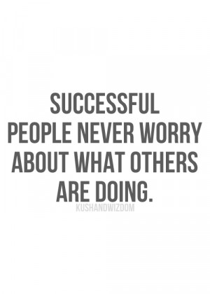 Successful people never worry about what others are doing.