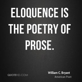 William C. Bryant - Eloquence is the poetry of prose.