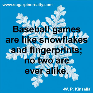 ... snowflakes and fingerprints, no two are ever alike. ~W. P. Kinsella
