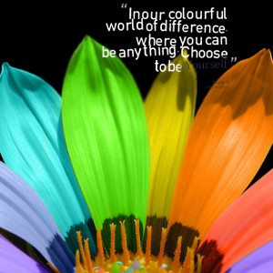 Quotes Picture: in our colourful world of difference, where you can be ...