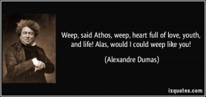 Weep, said Athos, weep, heart full of love, youth, and life! Alas ...
