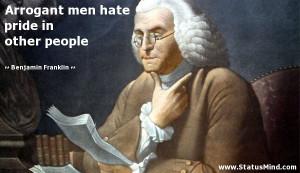 Arrogant men hate pride in other people - Benjamin Franklin Quotes ...