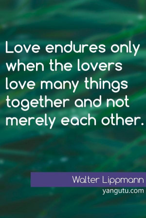 Love many things together... - Walter Lippmann.