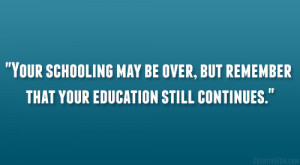 Your schooling may be over, but remember that your education still ...