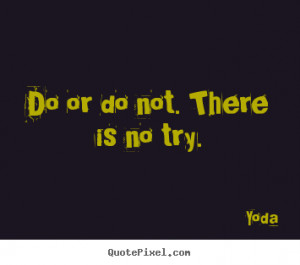 Do Or Do Not There Is No Try Yoda Inspiring Quotes And Sayings