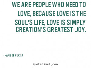 We are People who need to love, because Love is the soul's life, Love ...
