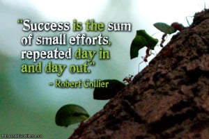 "... sum of small efforts, repeated day in and day out."" ~ Robert Collier"