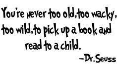 You're never too old, too wacky, too wild to pick up a book and read ...
