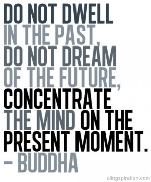 Do not dwell in the past,do not dream of the future, concentrate the ...