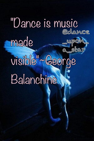 "Dance Is Music Made Visible."" - George Balanchine"