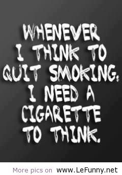 Whenever I Think To Quit Smoking I Need A Cigratte To Think
