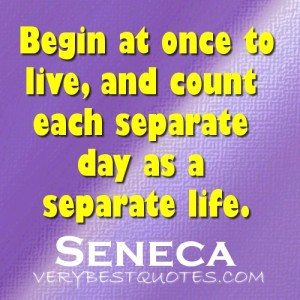 begin at once to live and count each separate day as a separate