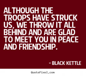 Black Kettle Quotes - Although the troops have struck us, we throw it ...