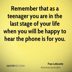 Remember that as a teenager you are in the last stage of your life ...