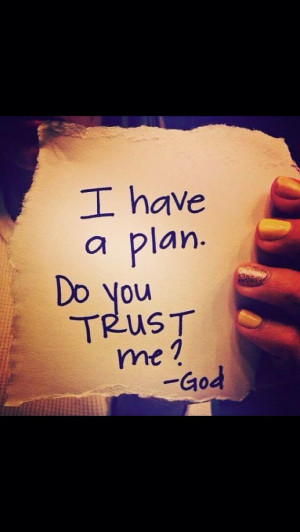 have a plan, do you trust me? -God