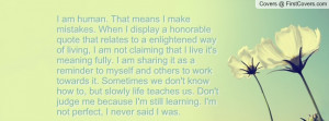 am human. That means I make mistakes. When I display a honorable quote ...