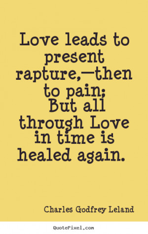 Quotes about love - Love leads to present rapture,—then to pain; but ...