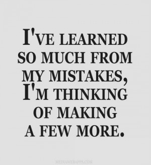 ve learned so much from my mistakes, I'm thinking of making a few ...