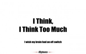 Think, I Think too much.