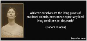 ... we expect any ideal living conditions on this earth? - Isadora Duncan