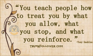you teach people how to treat you by what you allow what you stop and ...