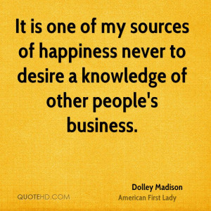 It is one of my sources of happiness never to desire a knowledge of ...