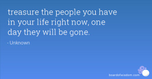 ... the people you have in your life right now, one day they will be gone