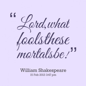 Quotes Picture: lord, what fools these mortals be!