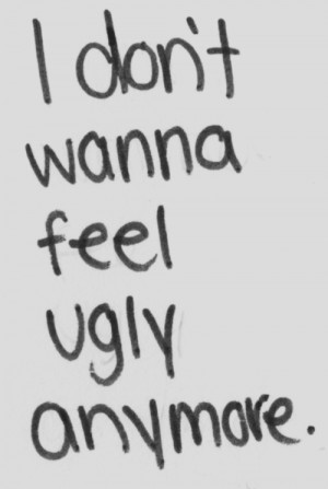 don't wanna feel ugly anymore