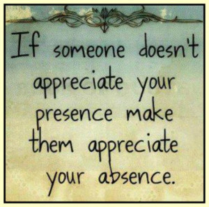 ... doesn t appreciate your presence make them appreciate your absence
