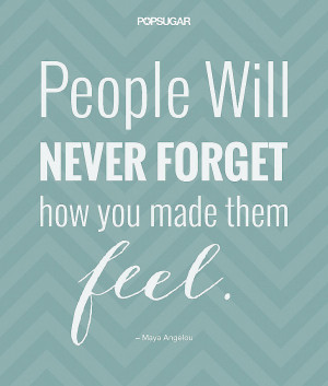 People will never forget how you made them feel.