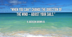 ... you can't change the direction of the wind — adjust your sails