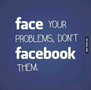 funny quote saying - Face your problems, don't facebook them.