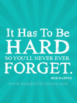 It has to be hard so you'll never ever forget. -Bob Harper
