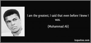 am the greatest, I said that even before I knew I was. - Muhammad ...