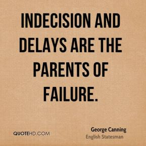 George Canning - Indecision and delays are the parents of failure.