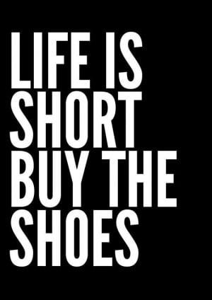 ... you just have to... life is short - buy the shoes #shoequotes #wisdom