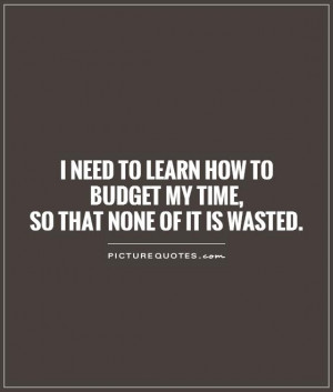 ... how to budget my time, so that none of it is wasted Picture Quote #1