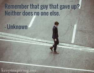 Remember that guy that gave up? Neither does no one else ...