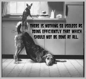 There is nothing so useless as doing efficiently that which should not ...