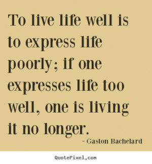 To live life well is to express life poorly; if one expresses life too ...