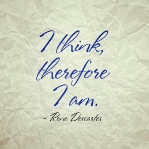 think, therefore I am. -Rene Descartes